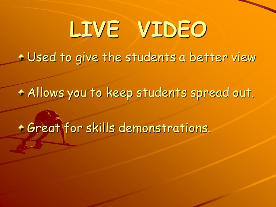 LIVE VIDEO Used to give the students a better view Allows you to keep students spread out.