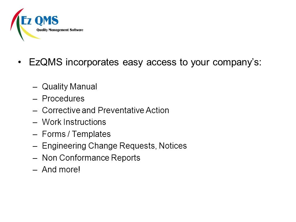 EzQMS incorporates easy access to your companys: –Quality Manual –Procedures –Corrective and Preventative Action –Work Instructions –Forms / Templates –Engineering Change Requests, Notices –Non Conformance Reports –And more!