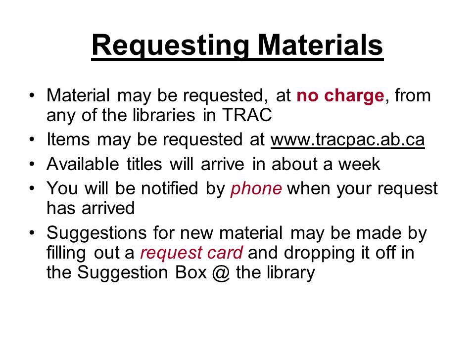 Requesting Materials Material may be requested, at no charge, from any of the libraries in TRAC Items may be requested at   Available titles will arrive in about a week You will be notified by phone when your request has arrived Suggestions for new material may be made by filling out a request card and dropping it off in the Suggestion the library