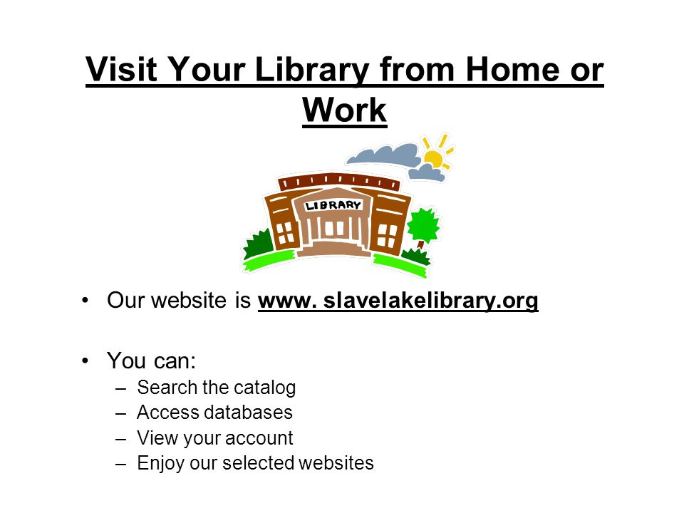 Visit Your Library from Home or Work Our website is www.