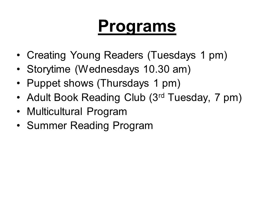 Programs Creating Young Readers (Tuesdays 1 pm) Storytime (Wednesdays am) Puppet shows (Thursdays 1 pm) Adult Book Reading Club (3 rd Tuesday, 7 pm) Multicultural Program Summer Reading Program