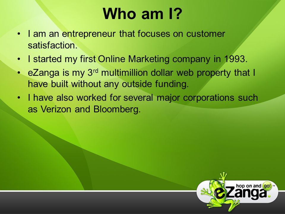 Who am I. I am an entrepreneur that focuses on customer satisfaction.
