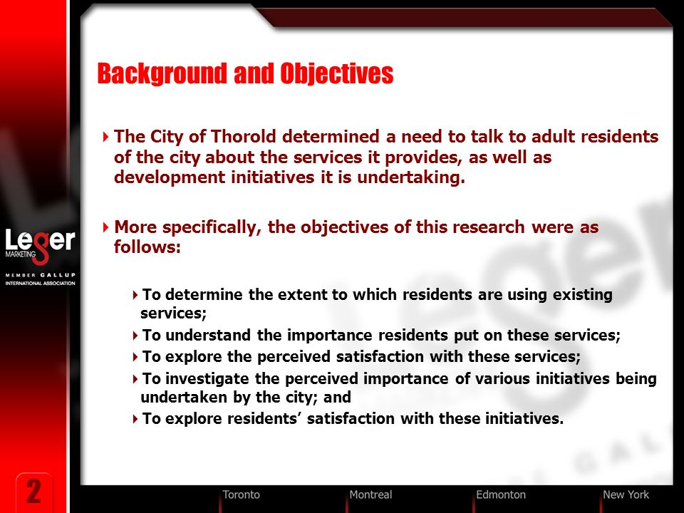 2 Background and Objectives The City of Thorold determined a need to talk to adult residents of the city about the services it provides, as well as development initiatives it is undertaking.