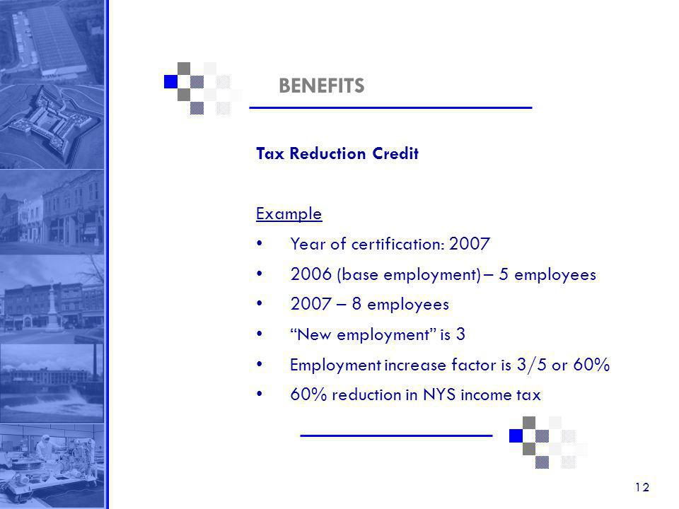 12 BENEFITS Tax Reduction Credit Example Year of certification: 2007 2006 (base employment) – 5 employees 2007 – 8 employees New employment is 3 Employment increase factor is 3/5 or 60% 60% reduction in NYS income tax
