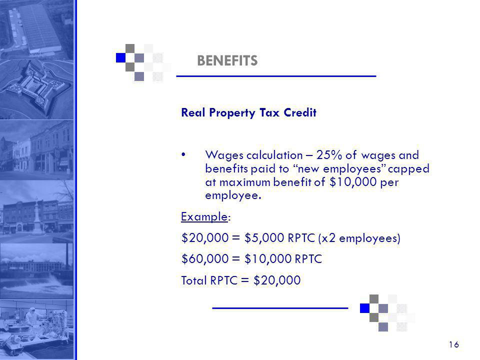 16 BENEFITS Real Property Tax Credit Wages calculation – 25% of wages and benefits paid to new employees capped at maximum benefit of $10,000 per employee.