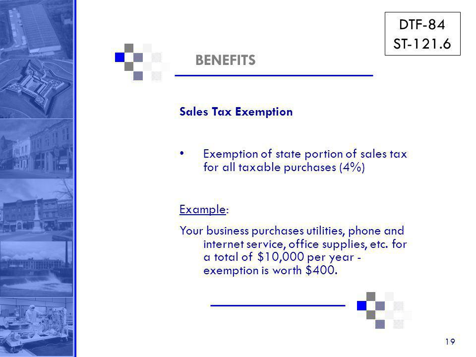 19 BENEFITS Sales Tax Exemption Exemption of state portion of sales tax for all taxable purchases (4%) Example: Your business purchases utilities, phone and internet service, office supplies, etc.