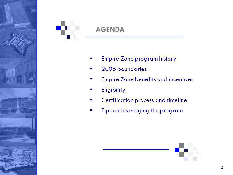 2 AGENDA Empire Zone program history 2006 boundaries Empire Zone benefits and incentives Eligibility Certification process and timeline Tips on leveraging the program