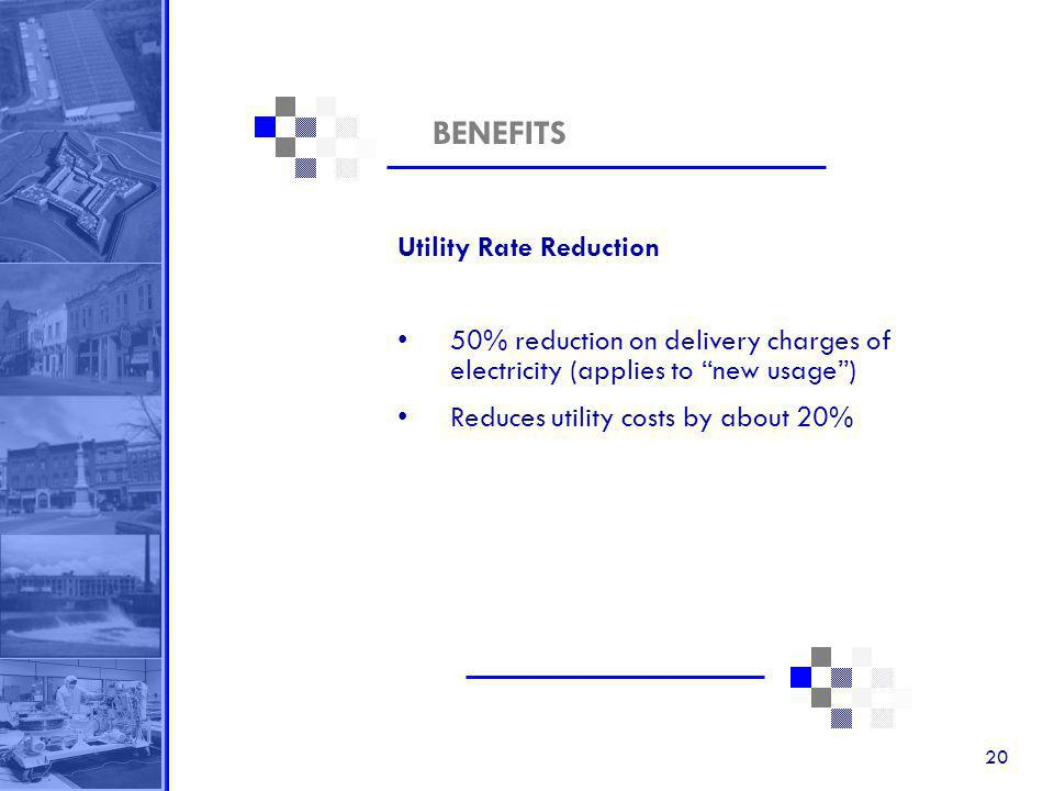 20 BENEFITS Utility Rate Reduction 50% reduction on delivery charges of electricity (applies to new usage) Reduces utility costs by about 20%