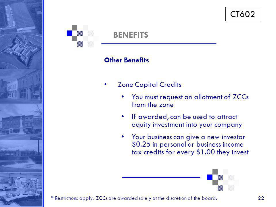 22 BENEFITS Other Benefits Zone Capital Credits You must request an allotment of ZCCs from the zone If awarded, can be used to attract equity investment into your company Your business can give a new investor $0.25 in personal or business income tax credits for every $1.00 they invest * Restrictions apply.