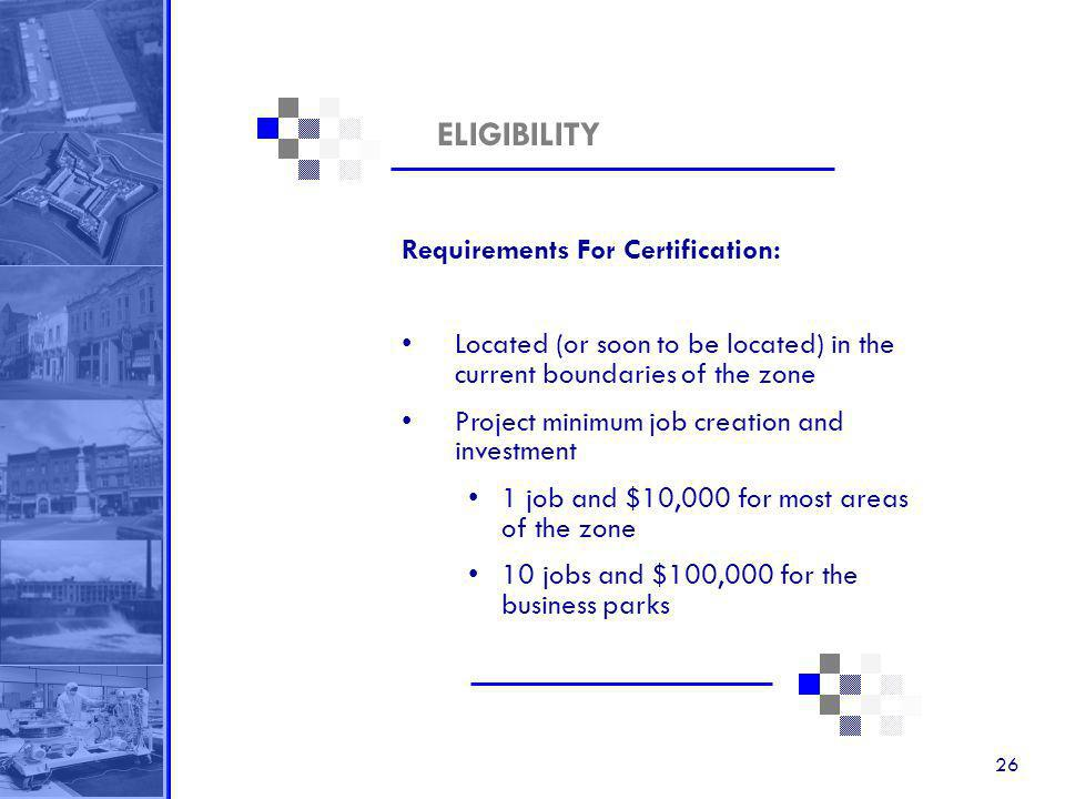 26 ELIGIBILITY Requirements For Certification: Located (or soon to be located) in the current boundaries of the zone Project minimum job creation and investment 1 job and $10,000 for most areas of the zone 10 jobs and $100,000 for the business parks
