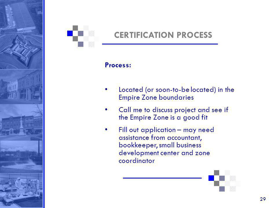 29 CERTIFICATION PROCESS Process: Located (or soon-to-be located) in the Empire Zone boundaries Call me to discuss project and see if the Empire Zone is a good fit Fill out application – may need assistance from accountant, bookkeeper, small business development center and zone coordinator