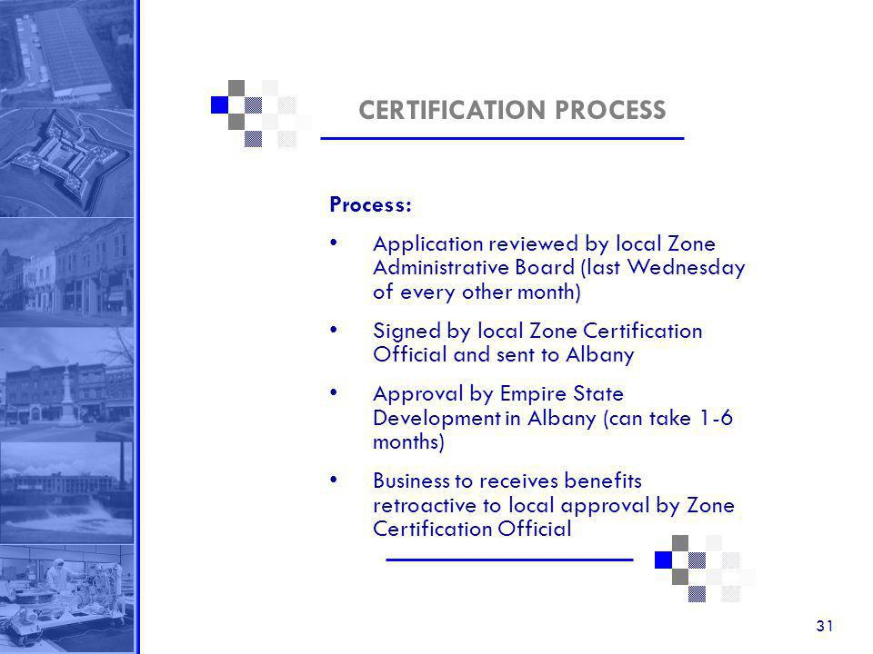 31 CERTIFICATION PROCESS Process: Application reviewed by local Zone Administrative Board (last Wednesday of every other month) Signed by local Zone Certification Official and sent to Albany Approval by Empire State Development in Albany (can take 1-6 months) Business to receives benefits retroactive to local approval by Zone Certification Official