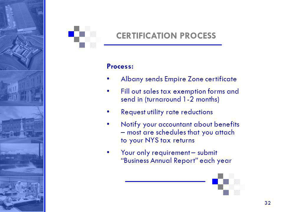 32 CERTIFICATION PROCESS Process: Albany sends Empire Zone certificate Fill out sales tax exemption forms and send in (turnaround 1-2 months) Request utility rate reductions Notify your accountant about benefits – most are schedules that you attach to your NYS tax returns Your only requirement – submit Business Annual Report each year