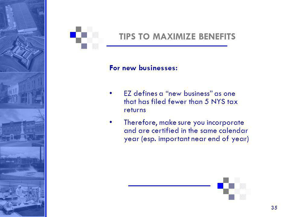 35 TIPS TO MAXIMIZE BENEFITS For new businesses: EZ defines a new business as one that has filed fewer than 5 NYS tax returns Therefore, make sure you incorporate and are certified in the same calendar year (esp.