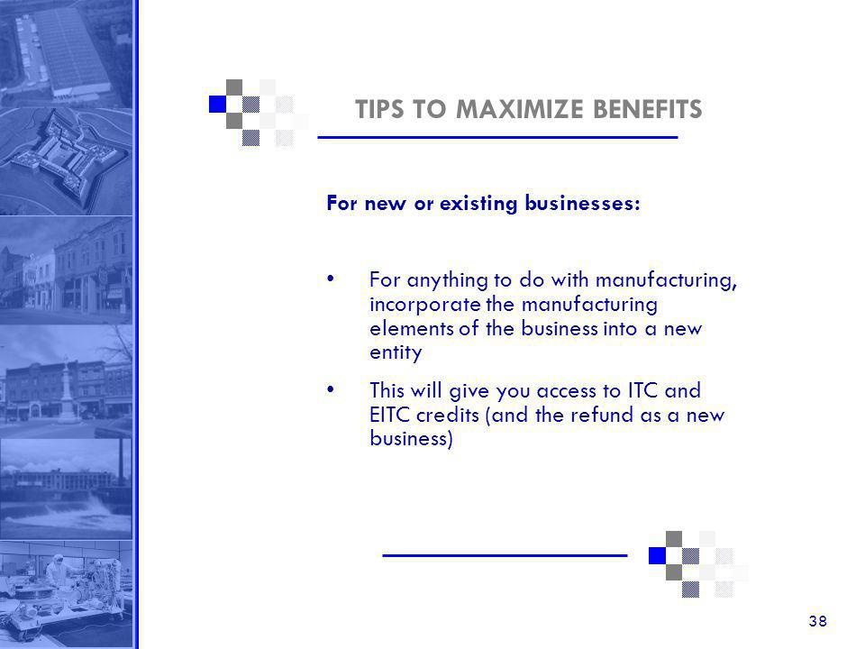 38 TIPS TO MAXIMIZE BENEFITS For new or existing businesses: For anything to do with manufacturing, incorporate the manufacturing elements of the business into a new entity This will give you access to ITC and EITC credits (and the refund as a new business)