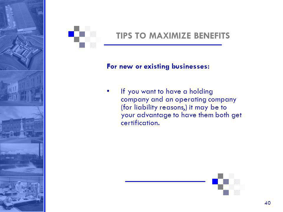 40 TIPS TO MAXIMIZE BENEFITS For new or existing businesses: If you want to have a holding company and an operating company (for liability reasons,) it may be to your advantage to have them both get certification.