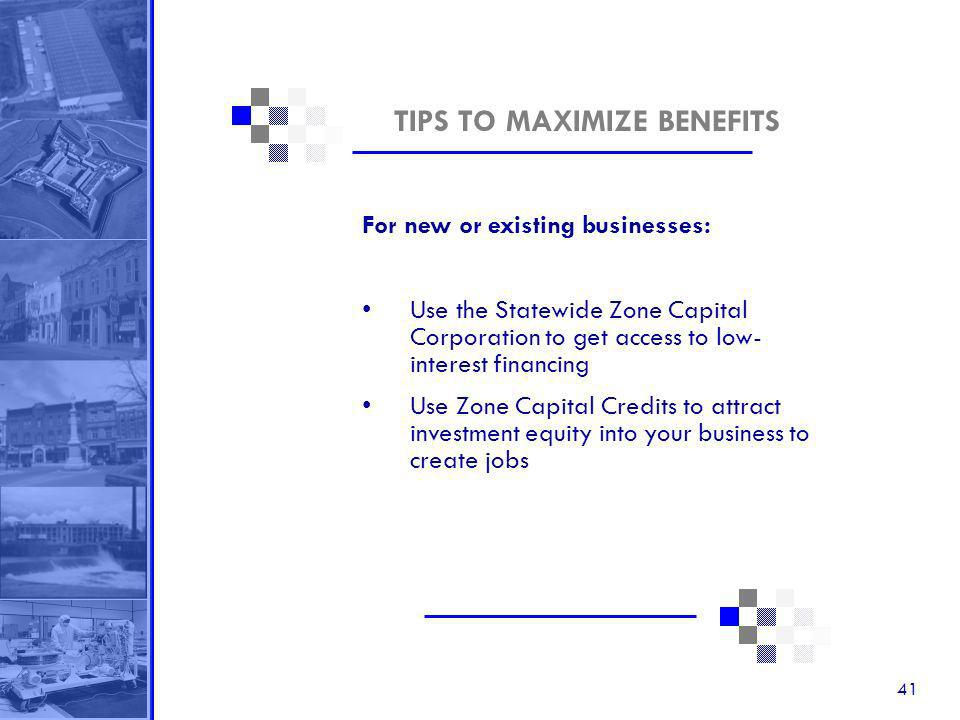 41 TIPS TO MAXIMIZE BENEFITS For new or existing businesses: Use the Statewide Zone Capital Corporation to get access to low- interest financing Use Zone Capital Credits to attract investment equity into your business to create jobs