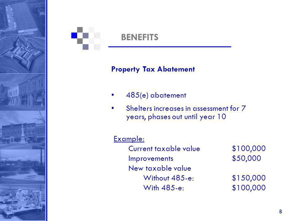 8 BENEFITS Property Tax Abatement 485(e) abatement Shelters increases in assessment for 7 years, phases out until year 10 Example: Current taxable value$100,000 Improvements $50,000 New taxable value Without 485-e: $150,000 With 485-e: $100,000