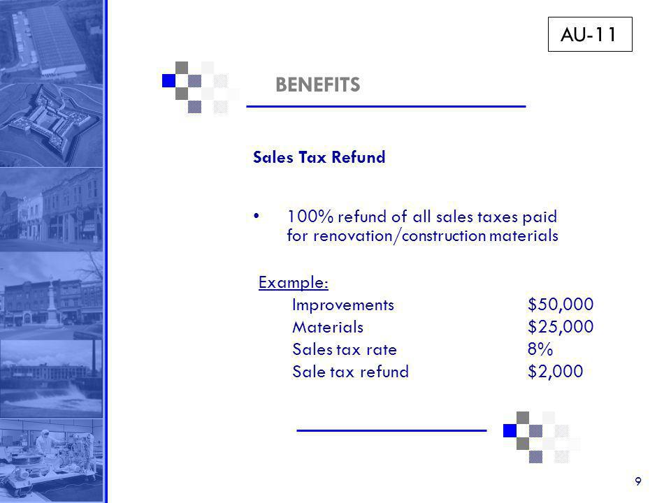 9 BENEFITS Sales Tax Refund 100% refund of all sales taxes paid for renovation/construction materials Example: Improvements $50,000 Materials$25,000 Sales tax rate8% Sale tax refund$2,000 AU-11