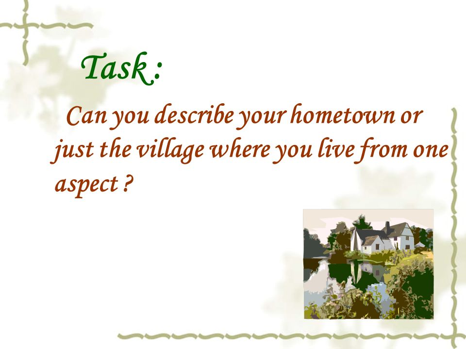 Task : Can you describe your hometown or just the village where you live from one aspect