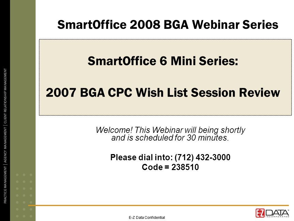 E-Z Data Confidential SmartOffice 6 Mini Series: 2007 BGA CPC Wish List Session Review Welcome.