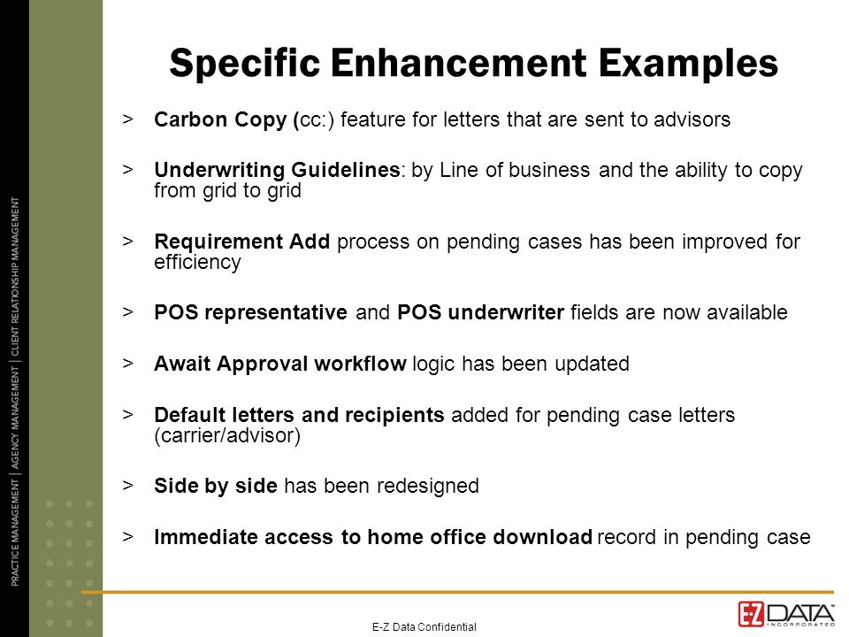E-Z Data Confidential Specific Enhancement Examples >Carbon Copy (cc:) feature for letters that are sent to advisors >Underwriting Guidelines: by Line of business and the ability to copy from grid to grid >Requirement Add process on pending cases has been improved for efficiency >POS representative and POS underwriter fields are now available >Await Approval workflow logic has been updated >Default letters and recipients added for pending case letters (carrier/advisor) >Side by side has been redesigned >Immediate access to home office download record in pending case