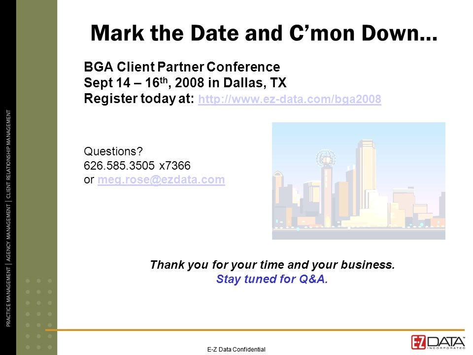 E-Z Data Confidential Mark the Date and Cmon Down… BGA Client Partner Conference Sept 14 – 16 th, 2008 in Dallas, TX Register today at:     Questions.