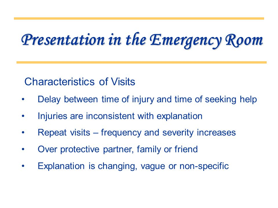 Presentation in the Emergency Room Characteristics of Visits Delay between time of injury and time of seeking help Injuries are inconsistent with explanation Repeat visits – frequency and severity increases Over protective partner, family or friend Explanation is changing, vague or non-specific