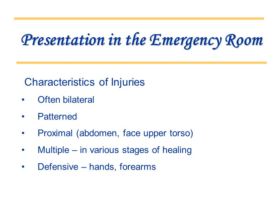 Presentation in the Emergency Room Characteristics of Injuries Often bilateral Patterned Proximal (abdomen, face upper torso) Multiple – in various stages of healing Defensive – hands, forearms