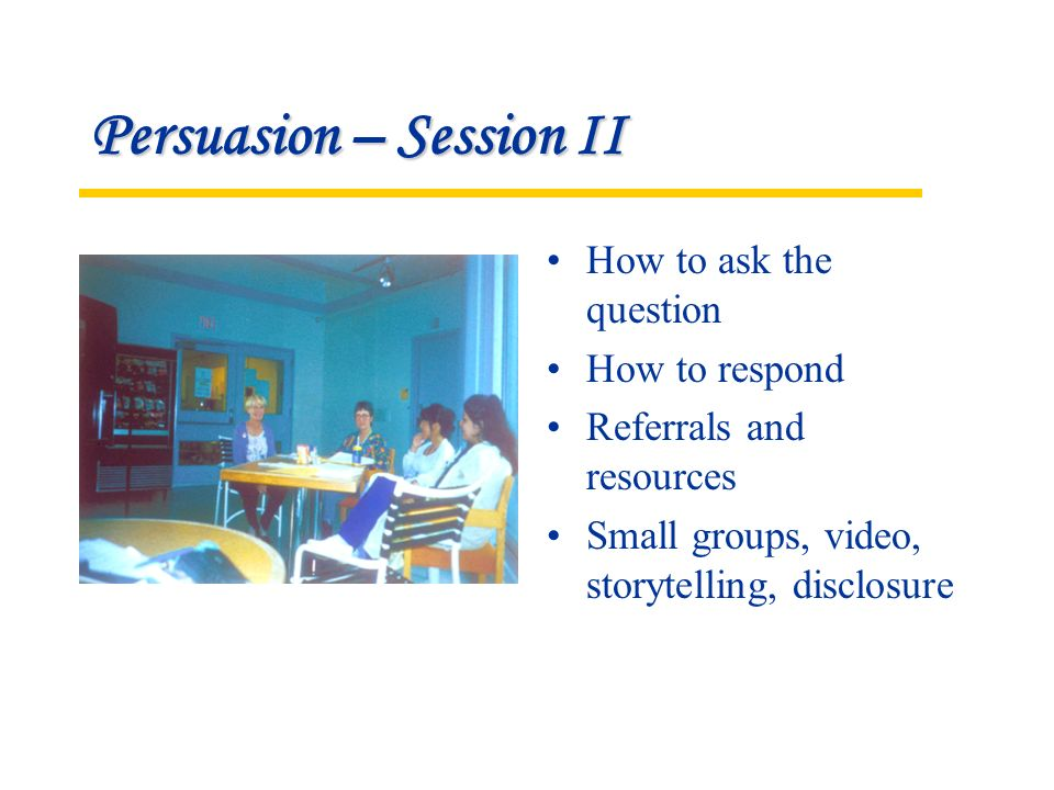 Persuasion – Session II How to ask the question How to respond Referrals and resources Small groups, video, storytelling, disclosure