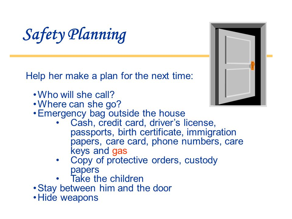 Safety Planning Help her make a plan for the next time: Who will she call.