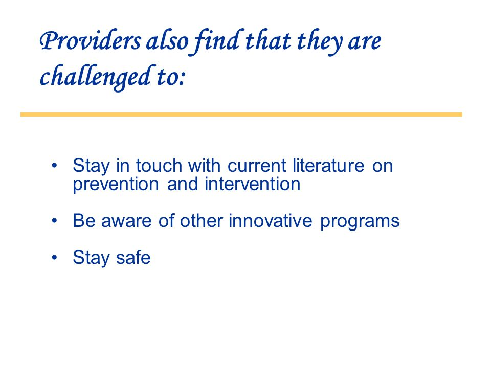 Providers also find that they are challenged to: Stay in touch with current literature on prevention and intervention Be aware of other innovative programs Stay safe