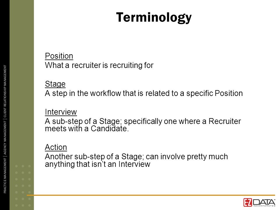 Terminology Position What a recruiter is recruiting for Stage A step in the workflow that is related to a specific Position Interview A sub-step of a Stage; specifically one where a Recruiter meets with a Candidate.