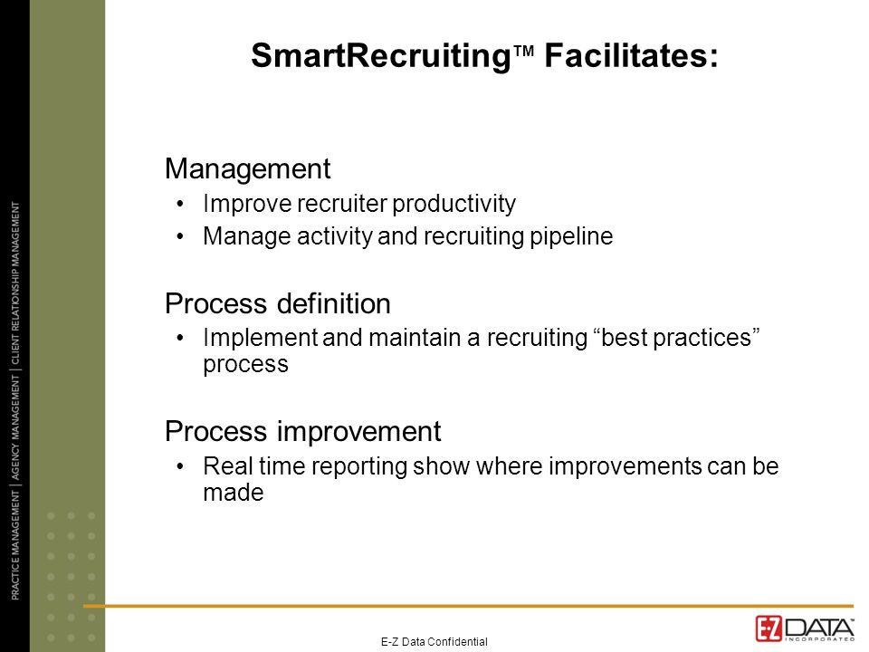 E-Z Data Confidential SmartRecruiting TM Facilitates: Management Improve recruiter productivity Manage activity and recruiting pipeline Process definition Implement and maintain a recruiting best practices process Process improvement Real time reporting show where improvements can be made