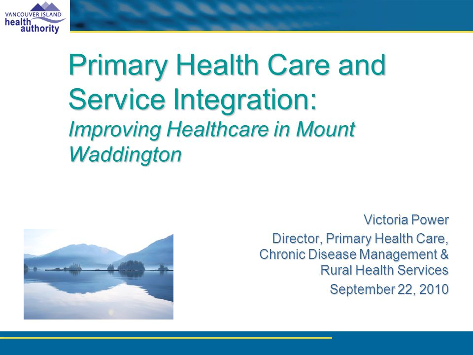 Primary Health Care and Service Integration: Improving Healthcare in Mount Waddington Victoria Power Director, Primary Health Care, Chronic Disease Management & Rural Health Services September 22, 2010