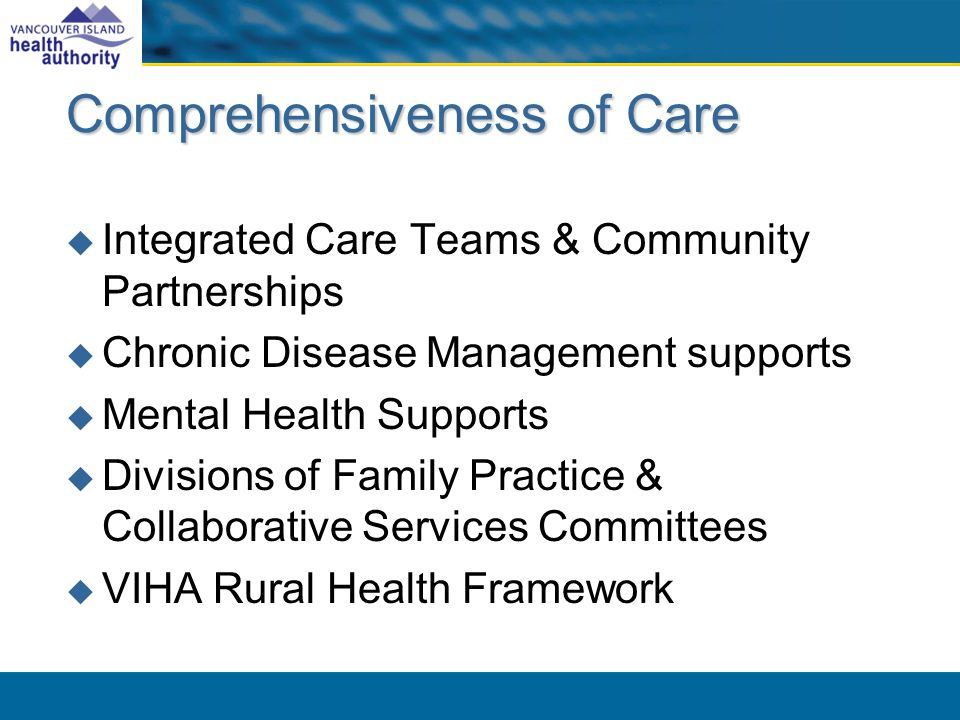 Comprehensiveness of Care Integrated Care Teams & Community Partnerships Chronic Disease Management supports Mental Health Supports Divisions of Family Practice & Collaborative Services Committees VIHA Rural Health Framework