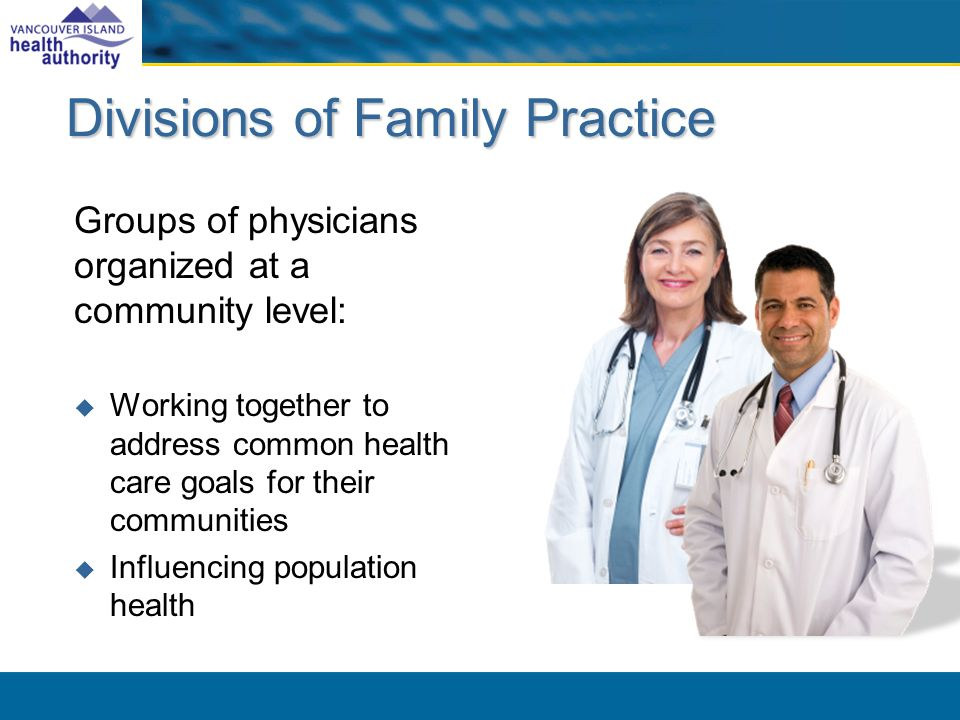 Divisions of Family Practice Groups of physicians organized at a community level: Working together to address common health care goals for their communities Influencing population health
