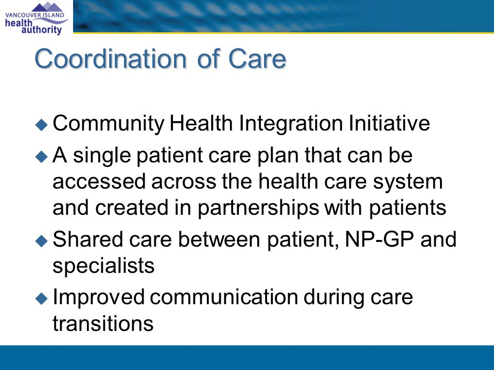 Coordination of Care Community Health Integration Initiative A single patient care plan that can be accessed across the health care system and created in partnerships with patients Shared care between patient, NP-GP and specialists Improved communication during care transitions