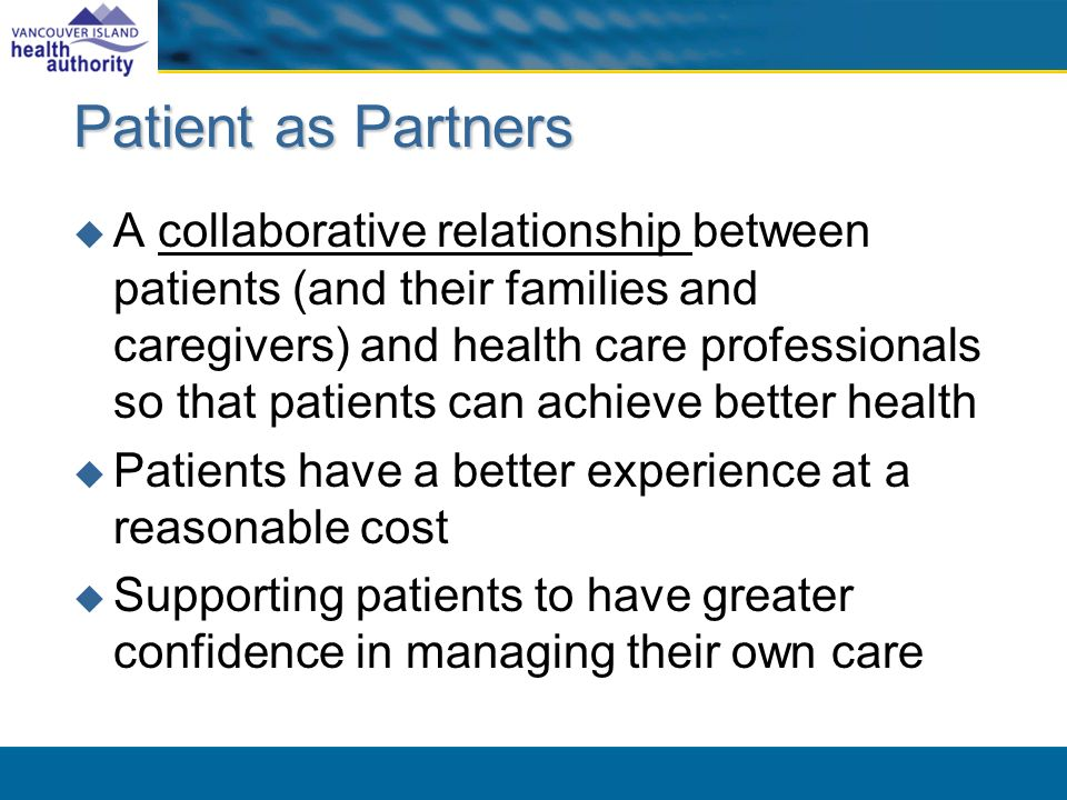 Patient as Partners A collaborative relationship between patients (and their families and caregivers) and health care professionals so that patients can achieve better health Patients have a better experience at a reasonable cost Supporting patients to have greater confidence in managing their own care