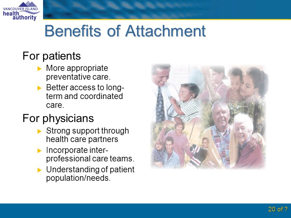 Benefits of Attachment For patients More appropriate preventative care.