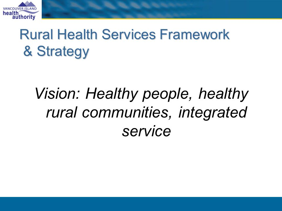 Rural Health Services Framework & Strategy Vision: Healthy people, healthy rural communities, integrated service