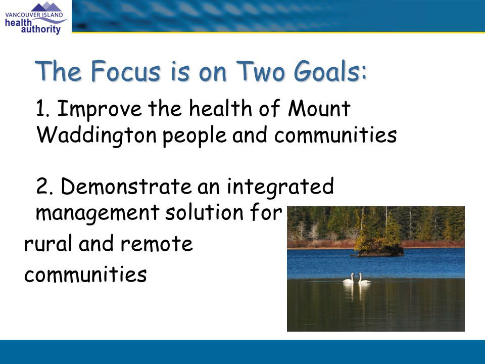 The Focus is on Two Goals: 1. Improve the health of Mount Waddington people and communities 2.