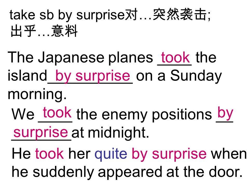 take sb by surprise … ; … The Japanese planes ____ the island__________ on a Sunday morning.