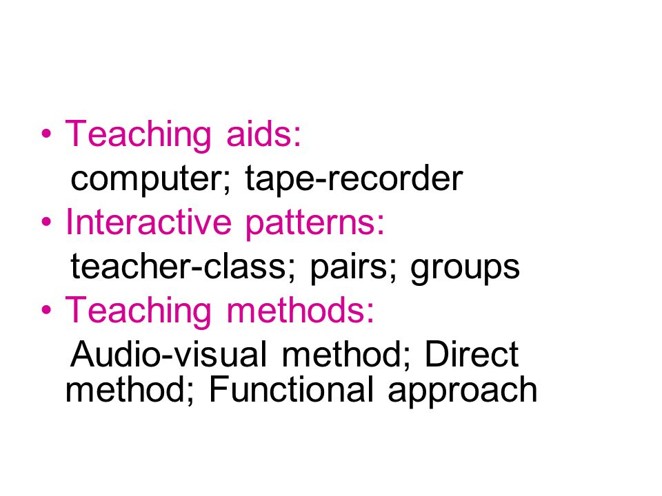 Teaching aids: computer; tape-recorder Interactive patterns: teacher-class; pairs; groups Teaching methods: Audio-visual method; Direct method; Functional approach