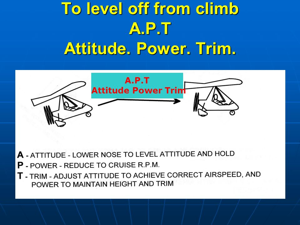 To level off from climb A.P.T Attitude. Power. Trim. A.P.T Attitude Power Trim