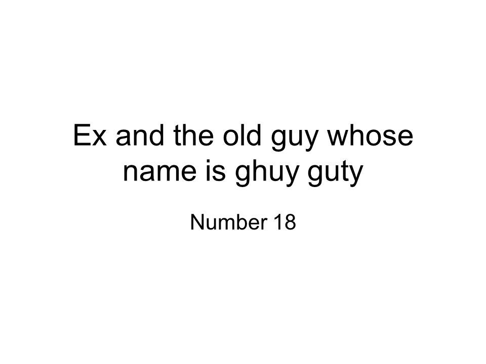 Ex and the old guy whose name is ghuy guty Number 18