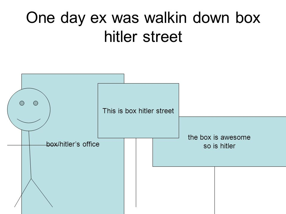 One day ex was walkin down box hitler street the box is awesome so is hitler box/hitlers office This is box hitler street