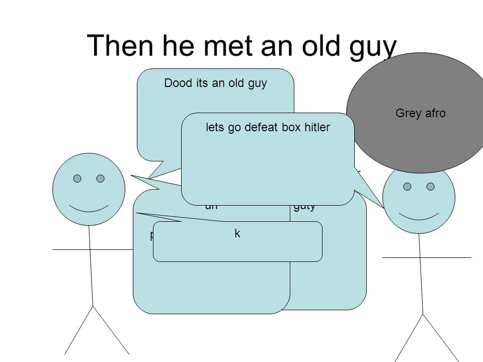 Then he met an old guy Grey afro Dood its an old guy My name is ghuy guty uh pretty sure you told me that like twice already lets go defeat box hitler k