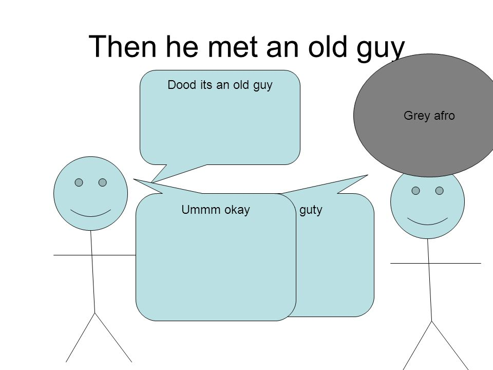 Then he met an old guy Grey afro Dood its an old guy My name is ghuy guty Ummm okay