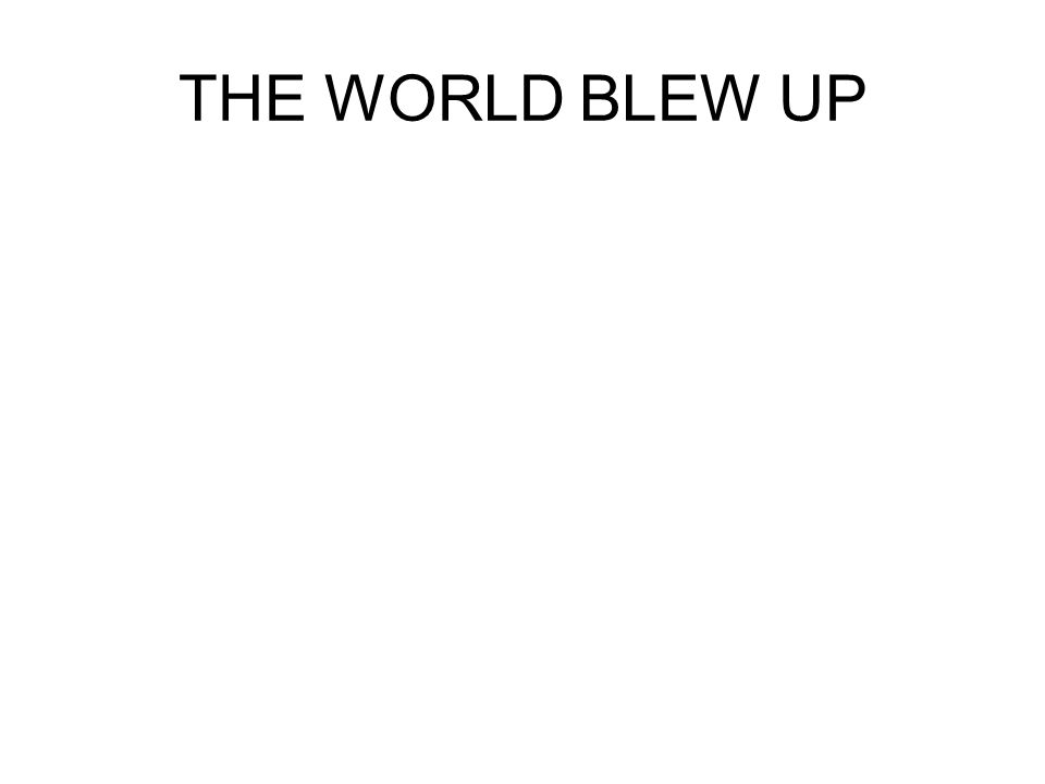 THE WORLD BLEW UP